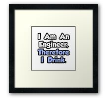 I Am An Engineer, Therefore I Drink Framed Print