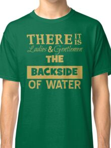 There It Is Ladies and Gentlemen The Backside of Water Classic T-Shirt