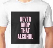 Never Drop That Alcohol Unisex T-Shirt
