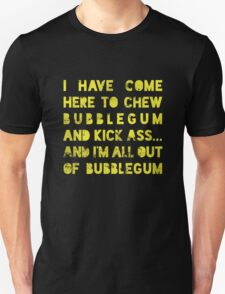 I have come here to chew bubblegum and kick ass... and I am all out of bubblegum T-Shirt