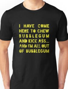 I have come here to chew bubblegum and kick ass... and I am all out of bubblegum Unisex T-Shirt
