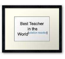 Best Teacher in the World - Citation Needed! Framed Print