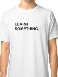 Learn Something Classic T-Shirt