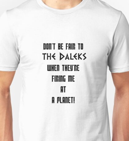 Don't Be Fair To The Daleks! Unisex T-Shirt