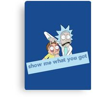 Rick and Morty - Show me what you got Canvas Print
