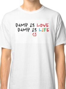 Damp is love Damp is life Classic T-Shirt