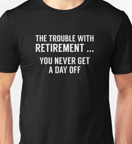 The Trouble With Retirement Unisex T-Shirt