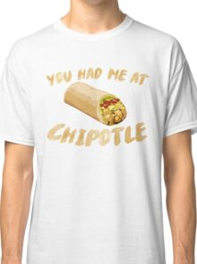 You Had Me At Chipotle Classic T-Shirt
