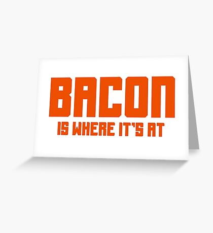BACON IS WHERE IT'S AT Greeting Card