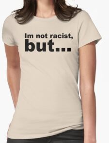Im not racist, but... Womens Fitted T-Shirt