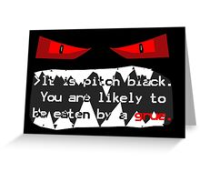 It is pitch black. You are likely to be eaten by a grue. Greeting Card