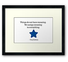 Things do not have meaning. We assign meaning to everything -  Tony Robbins Framed Print