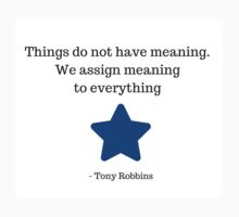 Things do not have meaning. We assign meaning to everything -  Tony Robbins by IdeasForArtists