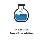 I'm a chemist. I have all the solutions. by Philip Seifi
