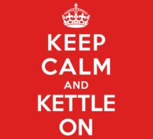 KEEP CALM AND KETTLE ON by deepdesigns