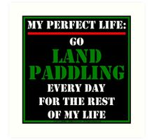 My Perfect Life: Go Land Paddling Art Print