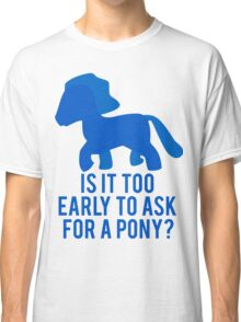 Is It To Early To Ask For A Pony? Classic T-Shirt