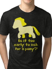 Is It To Early To Ask For A Pony? Tri-blend T-Shirt