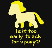 Is It To Early To Ask For A Pony? Unisex T-Shirt