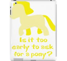 Is It To Early To Ask For A Pony? iPad Case/Skin