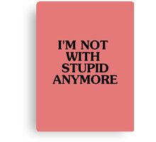 I'm Not With Stupid Anymore - Breakup T-shirt - Humor Tee Canvas Print