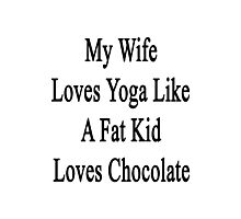 My Wife Loves Yoga Like A Fat Kid Loves Chocolate  Photographic Print