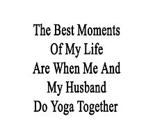 The Best Moments Of My Life Are When Me And My Husband Do Yoga Together  Photographic Print