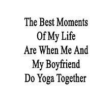 The Best Moments Of My Life Are When Me And My Boyfriend Do Yoga Together  Photographic Print