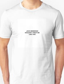 JACK HEMMINGS WOULDN'T TREAT ME LIKE THIS  Unisex T-Shirt
