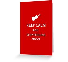 Keep Calm and Stop Fiddling About Greeting Card