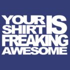 Your Shirt is Freaking Awesome by cluper