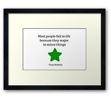 Most people fail in life because they major in minor things -  Tony Robbins Framed Print