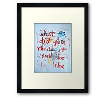 What Did You Think It Would Be Like Framed Print