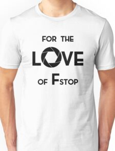 For the Love of of F Stop Unisex T-Shirt