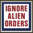 IGNORE ALIEN ORDERS by Earth-Gnome