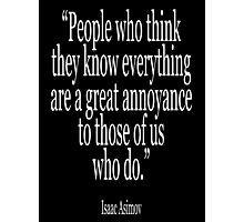 Isaac, Asimov, 'People who think they know everything are a great annoyance to those of us who do.' Photographic Print
