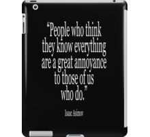 Isaac, Asimov, People who think they know everything are a great annoyance to those of us who do iPad Case/Skin
