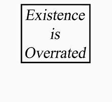 EXISTENCE IS OVERRATED  Unisex T-Shirt