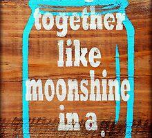 We Go Together Like Moonshine and a Mason Jar by LizMo