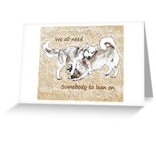 We all need somebody to lean on Greeting Card