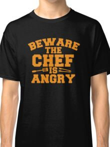 BEWARE the CHEF is ANGRY!  Classic T-Shirt