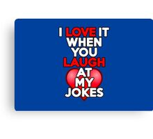 I love it when you laugh at my jokes Canvas Print