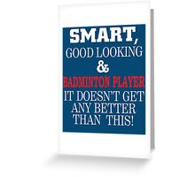 Smart, Good Looking & Badminton Player It Doesn't Get Any Better Than This! Greeting Card