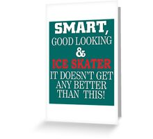 Smart, Good Looking & Ice Skater It Doesn't Get Any Better Than This! Greeting Card