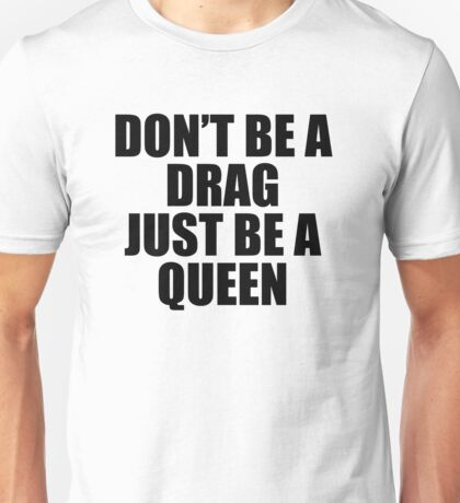 Don't Be A Drag Just Be A Queen Unisex T-Shirt