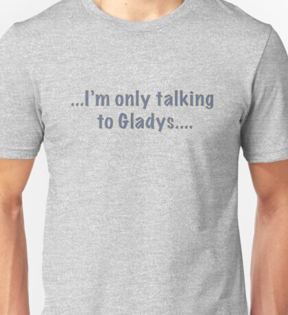 I'm only talking to Gladys Unisex T-Shirt