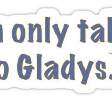 I'm only talking to Gladys Sticker