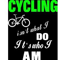 Cycling Is Not What I Do It's Who I Am - Tshirts & Accessories Photographic Print
