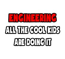 Engineering ... All The Cool Kids Are Doing It by TKUP22