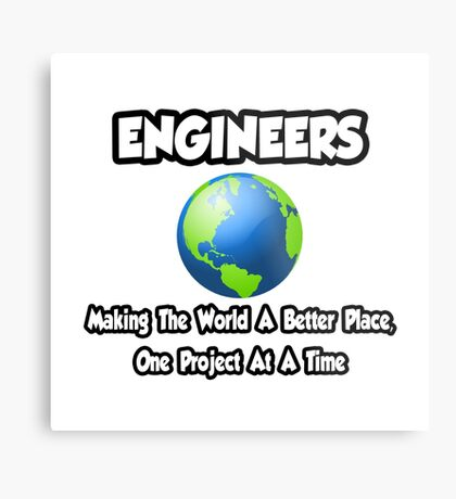 Engineers ... Making the World a Better Place Metal Print